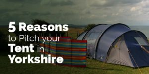 5 reasons to pitch your tent in Yorkshire