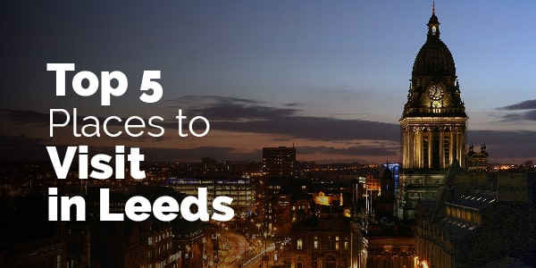 top 5 places to visit in Leeds