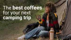 the best coffees for your next camping trip