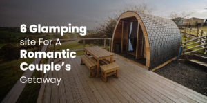 6 Glamping site For A Romantic Couple's Getaway