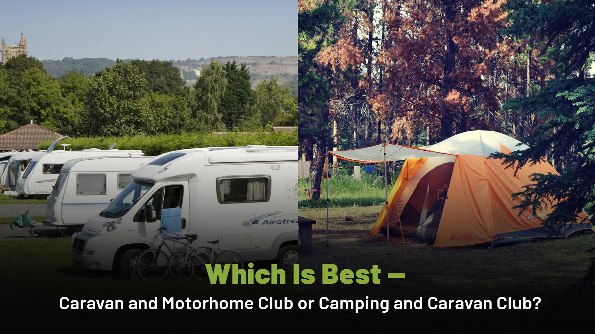 Which Is Best — Caravan and Motorhome Club or Camping and Caravan Club?